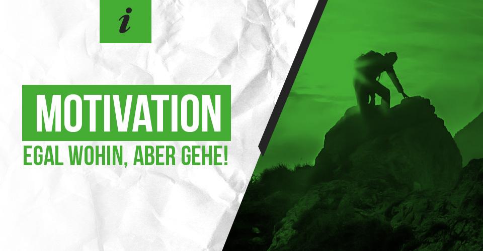 Motivation: Egal wohin, aber gehe!