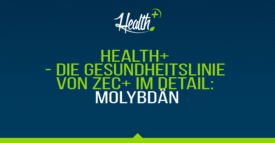 HEALTH+ – DIE GESUNDHEITSLINIE VON ZEC+ IM DETAIL: MOLYBDÄN